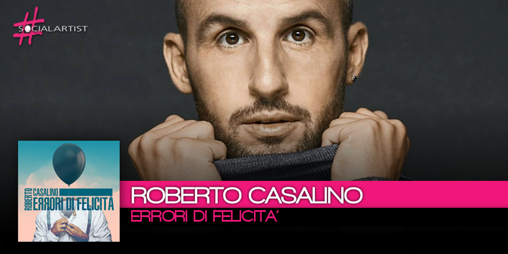Dal 13 ottobre, Errori di Felicità, il nuovo singolo di Roberto Casalino