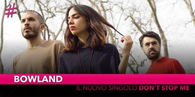 """Bowland, dal 23 novembre il nuovo singolo """"Don't Stop Me"""""""