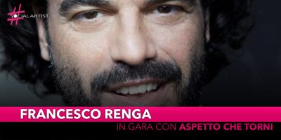 """Francesco Renga, in gara a Sanremo 2019 con """"Aspetto che torni"""""""