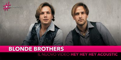 """Blonde Brothers, dal 16 aprile il videoclip di """"Hey Hey Hey acoustic"""""""