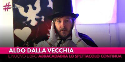 """Aldo dalla Vecchia, dal 24 settembre il nuovo libro """"Abracadabra lo spettacolo continua"""""""